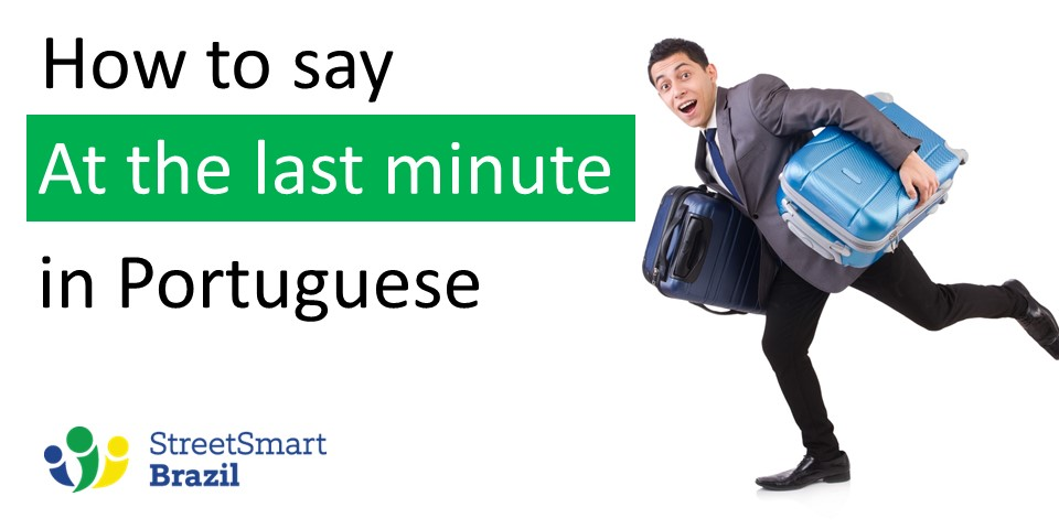 2 Ways to Say At The Last Minute in Portuguese