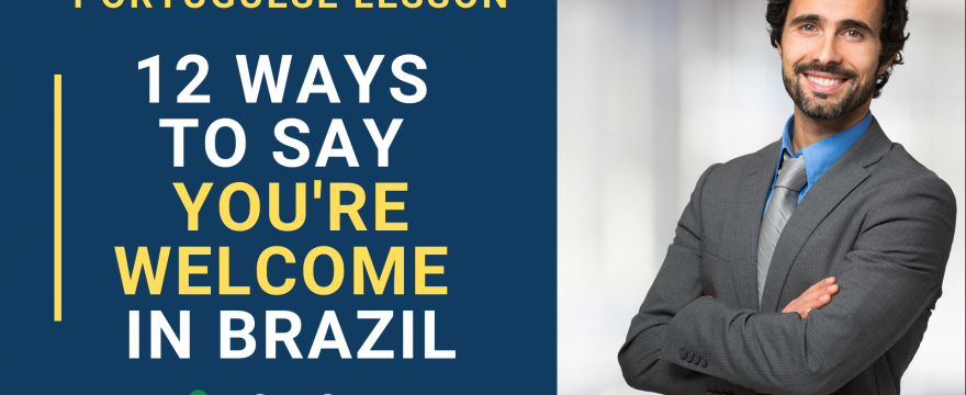 12 Ways to Say You are Welcome in Brazil – Portuguese lesson